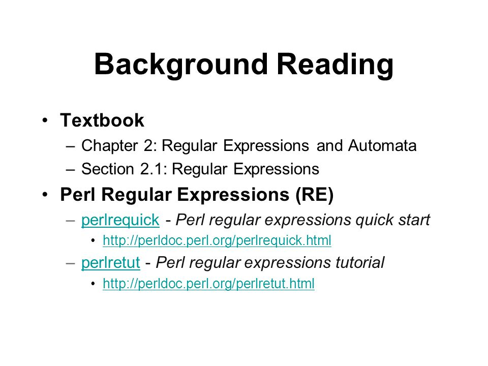 Background Reading Textbook –Chapter 2: Regular Expressions and Automata –Section 2.1: Regular Expressions Perl Regular Expressions (RE) –perlrequick - Perl regular expressions quick startperlrequick   –perlretut - Perl regular expressions tutorialperlretut