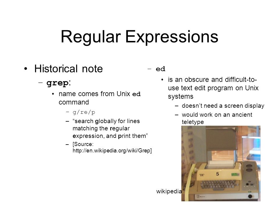 Regular Expressions Historical note –grep : name comes from Unix ed command –g/re/p – search globally for lines matching the regular expression, and print them –[Source:   –ed is an obscure and difficult-to- use text edit program on Unix systems –doesn't need a screen display –would work on an ancient teletype wikipedia
