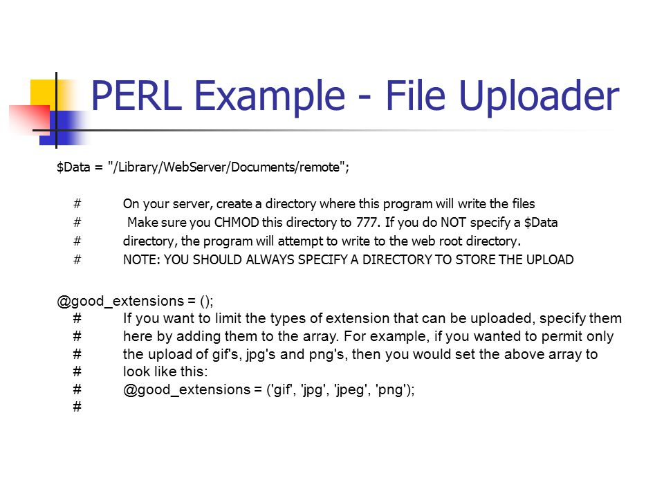 PERL Example - File Uploader $Data = /Library/WebServer/Documents/remote ; #On your server, create a directory where this program will write the files # Make sure you CHMOD this directory to 777.