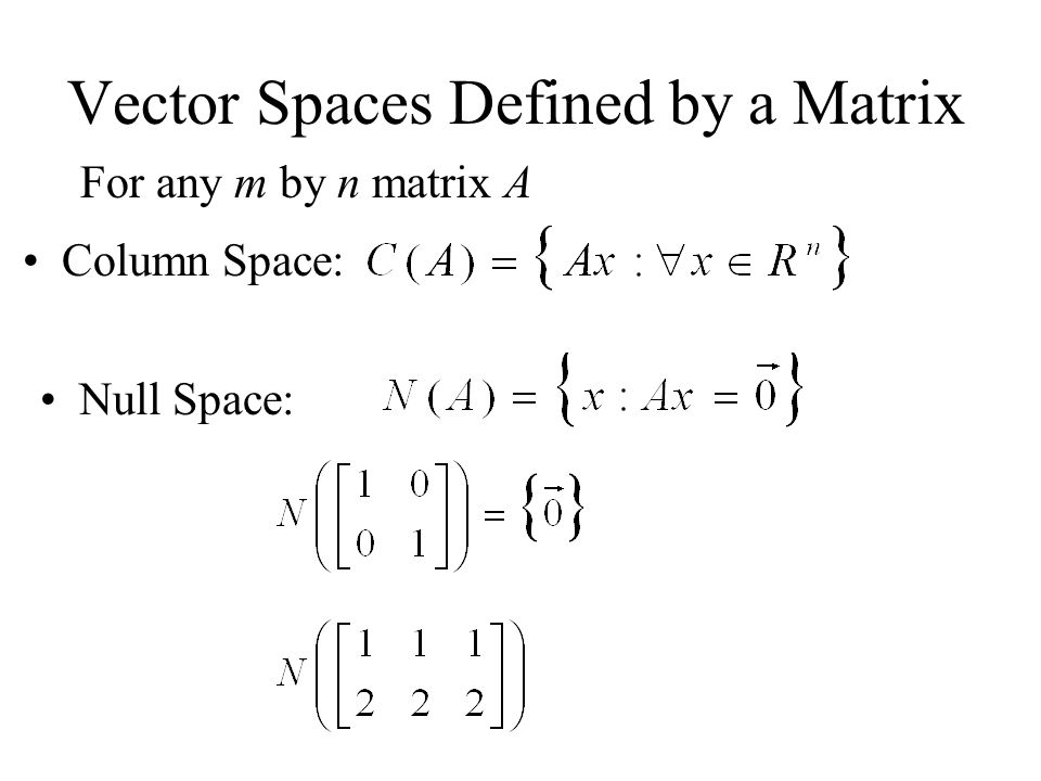 Vector Spaces Defined by a Matrix For any m by n matrix A Column Space: Null Space: