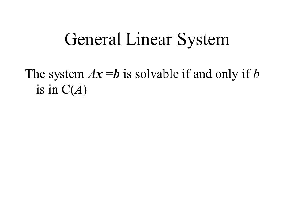 General Linear System The system Ax =b is solvable if and only if b is in C(A)