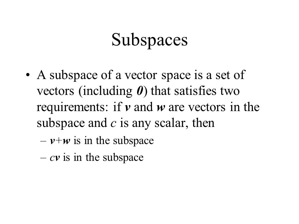 Subspaces A subspace of a vector space is a set of vectors (including 0) that satisfies two requirements: if v and w are vectors in the subspace and c is any scalar, then –v+w is in the subspace –cv is in the subspace