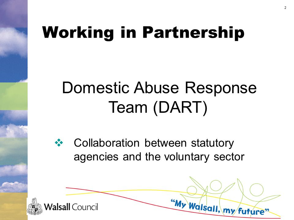 2 Working in Partnership Domestic Abuse Response Team (DART)  Collaboration between statutory agencies and the voluntary sector