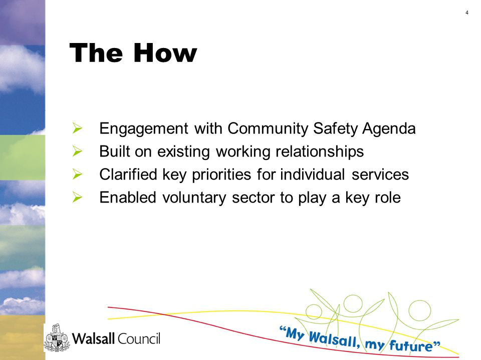 4 The How  Engagement with Community Safety Agenda  Built on existing working relationships  Clarified key priorities for individual services  Enabled voluntary sector to play a key role