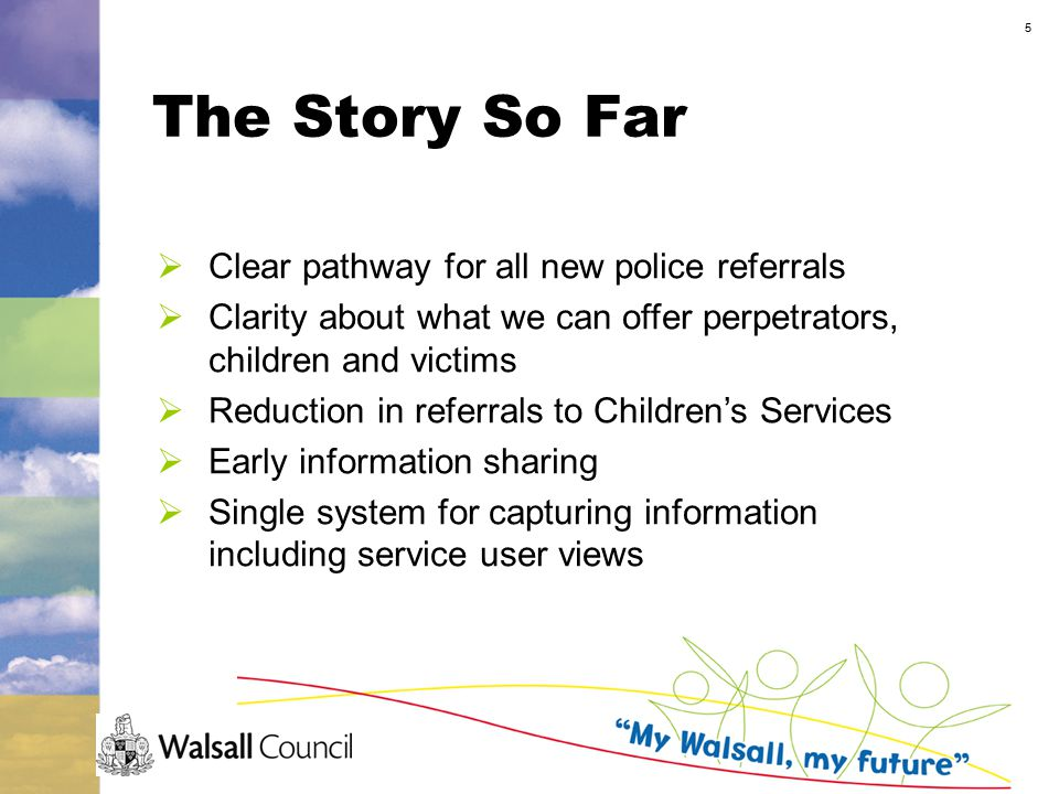 5 The Story So Far  Clear pathway for all new police referrals  Clarity about what we can offer perpetrators, children and victims  Reduction in referrals to Children's Services  Early information sharing  Single system for capturing information including service user views
