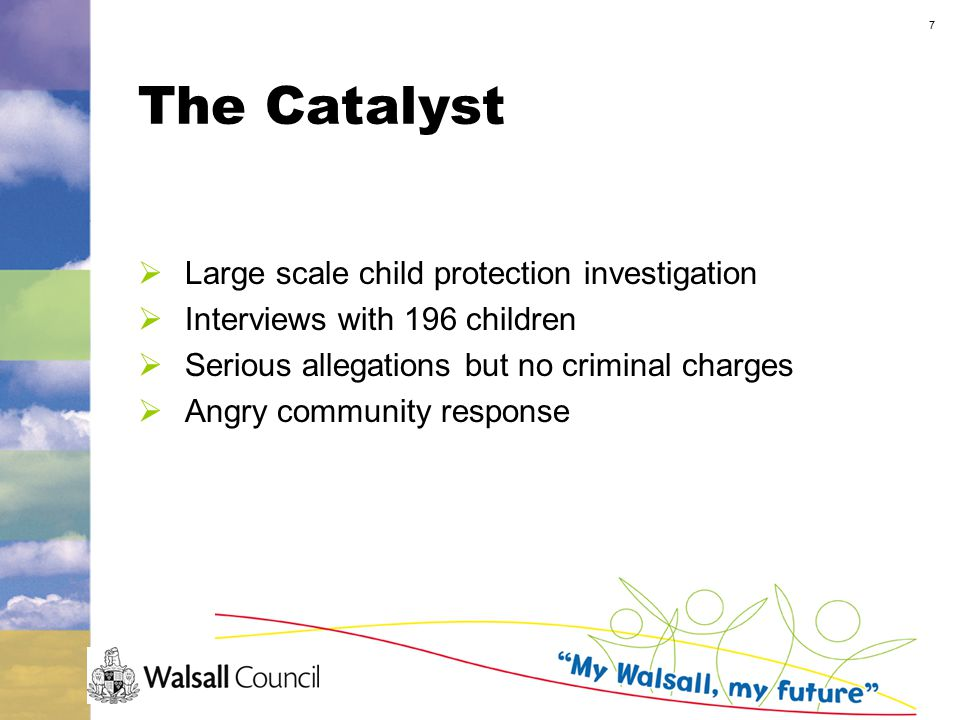 7 The Catalyst  Large scale child protection investigation  Interviews with 196 children  Serious allegations but no criminal charges  Angry community response