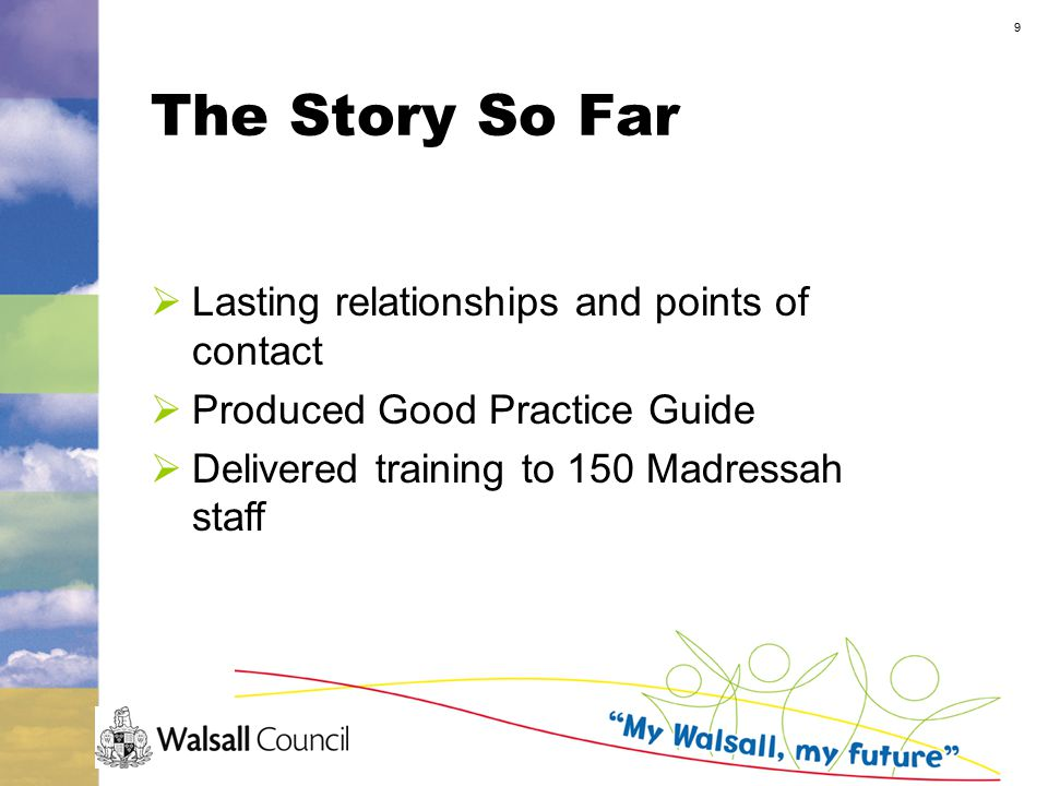 9 The Story So Far  Lasting relationships and points of contact  Produced Good Practice Guide  Delivered training to 150 Madressah staff