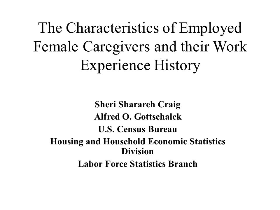 The Characteristics of Employed Female Caregivers and their Work Experience History Sheri Sharareh Craig Alfred O.