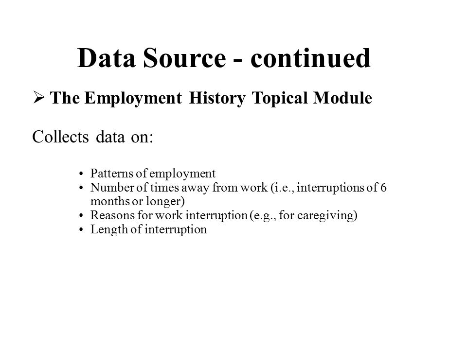 Data Source - continued  The Employment History Topical Module Collects data on: Patterns of employment Number of times away from work (i.e., interruptions of 6 months or longer) Reasons for work interruption (e.g., for caregiving) Length of interruption
