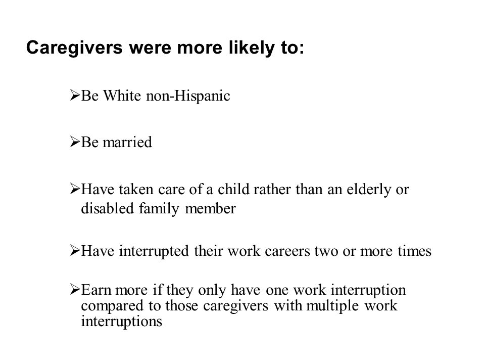 Caregivers were more likely to:  Be White non-Hispanic  Be married  Have taken care of a child rather than an elderly or disabled family member  Have interrupted their work careers two or more times  Earn more if they only have one work interruption compared to those caregivers with multiple work interruptions