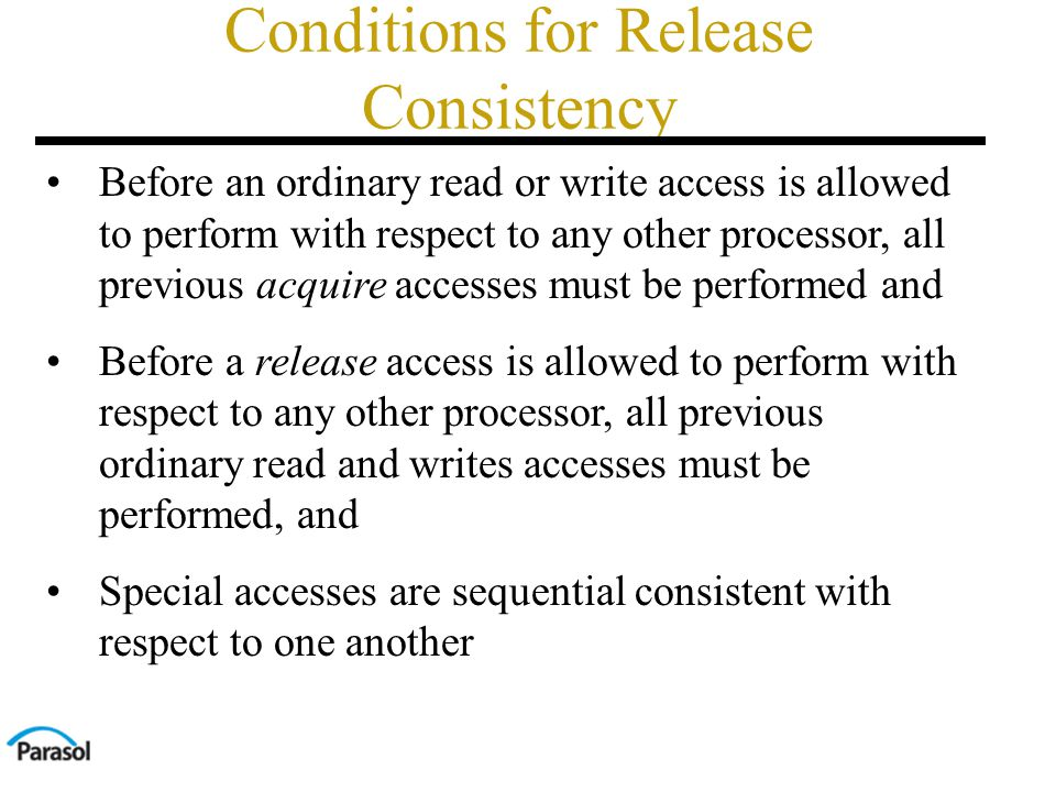 Conditions for Release Consistency Before an ordinary read or write access is allowed to perform with respect to any other processor, all previous acquire accesses must be performed and Before a release access is allowed to perform with respect to any other processor, all previous ordinary read and writes accesses must be performed, and Special accesses are sequential consistent with respect to one another