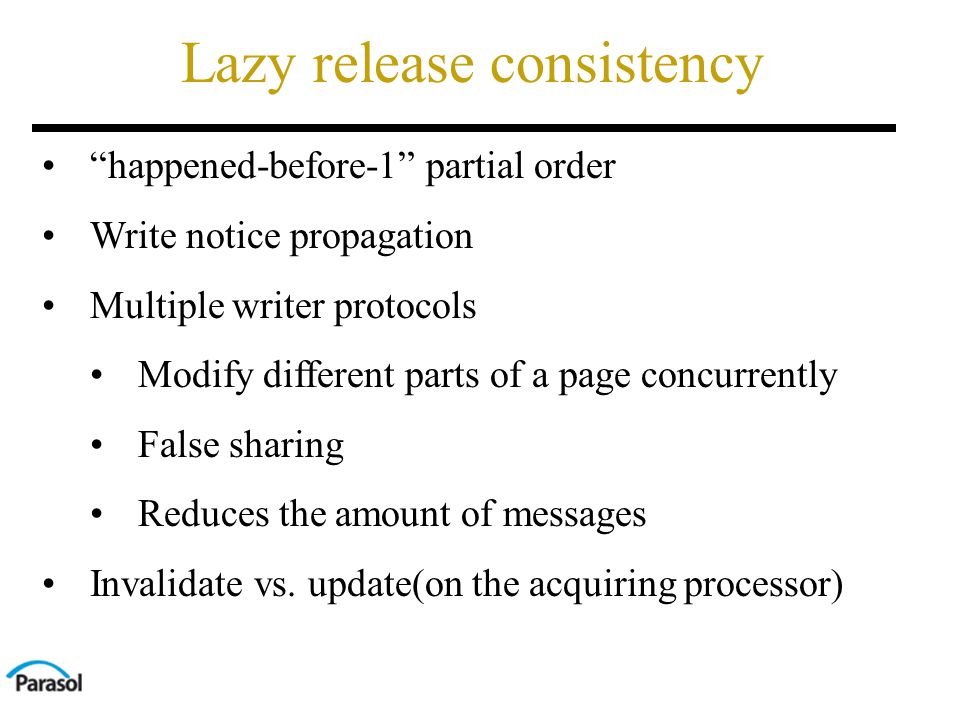 Lazy release consistency happened-before-1 partial order Write notice propagation Multiple writer protocols Modify different parts of a page concurrently False sharing Reduces the amount of messages Invalidate vs.