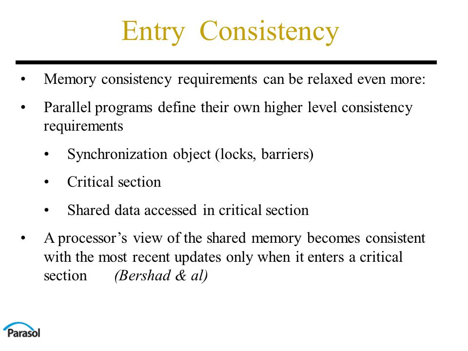Entry Consistency Memory consistency requirements can be relaxed even more: Parallel programs define their own higher level consistency requirements Synchronization object (locks, barriers) Critical section Shared data accessed in critical section A processor's view of the shared memory becomes consistent with the most recent updates only when it enters a critical section(Bershad & al)