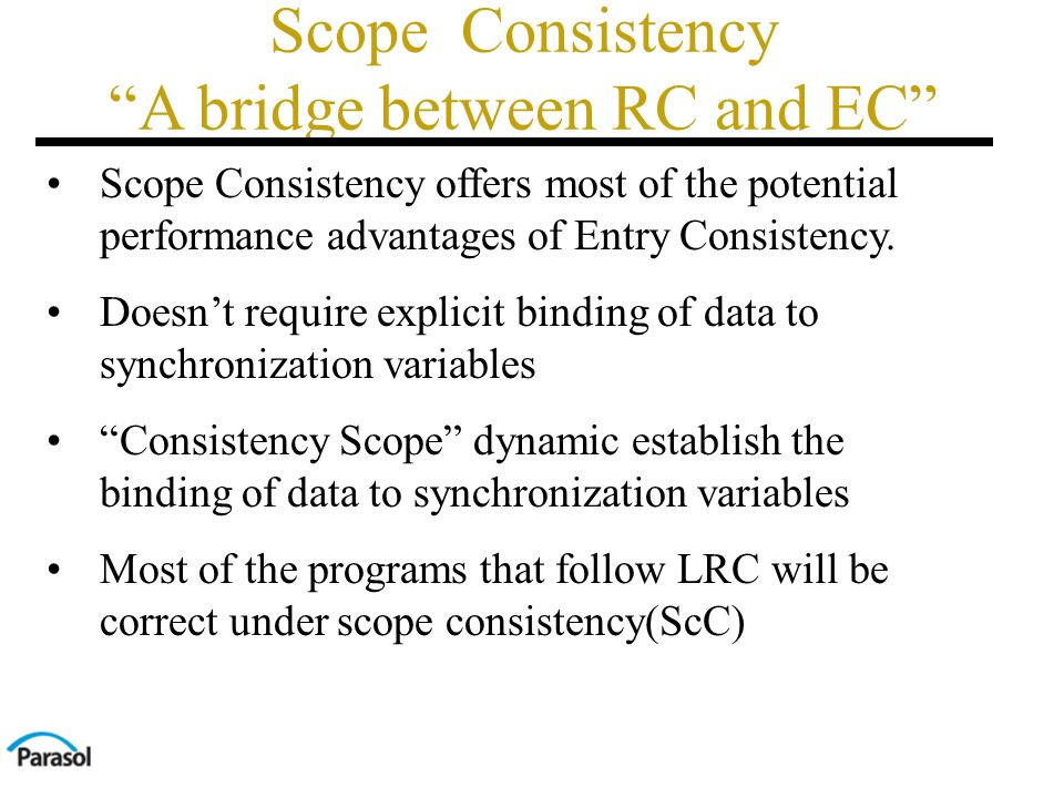 Scope Consistency A bridge between RC and EC Scope Consistency offers most of the potential performance advantages of Entry Consistency.