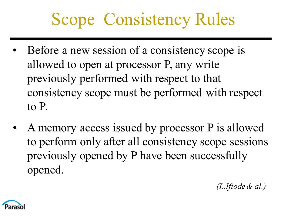 Scope Consistency Rules Before a new session of a consistency scope is allowed to open at processor P, any write previously performed with respect to that consistency scope must be performed with respect to P.