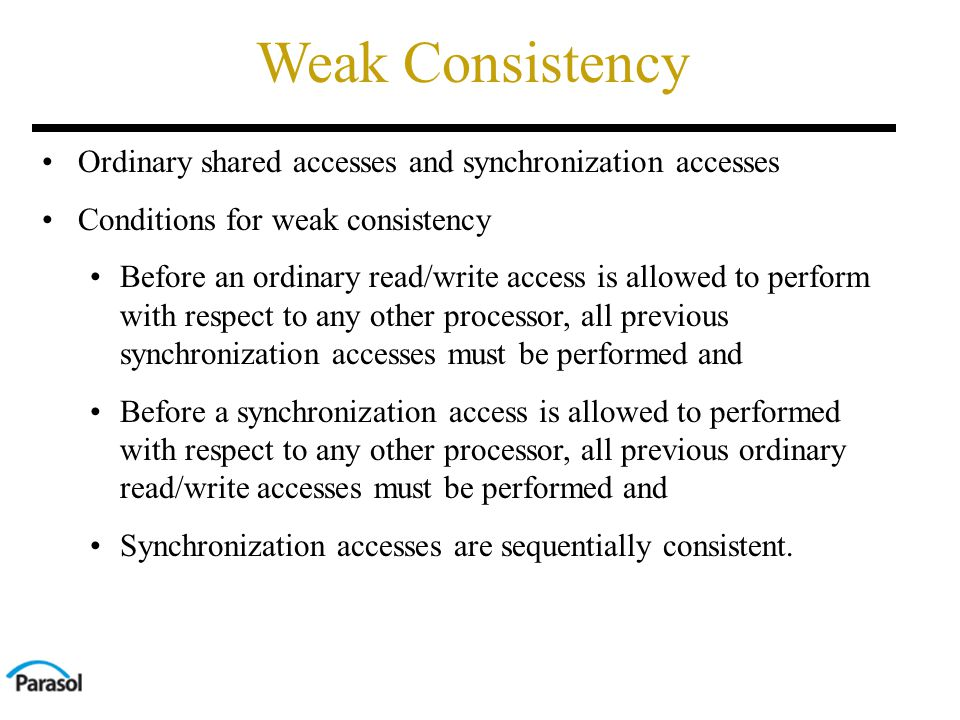 Weak Consistency Ordinary shared accesses and synchronization accesses Conditions for weak consistency Before an ordinary read/write access is allowed to perform with respect to any other processor, all previous synchronization accesses must be performed and Before a synchronization access is allowed to performed with respect to any other processor, all previous ordinary read/write accesses must be performed and Synchronization accesses are sequentially consistent.