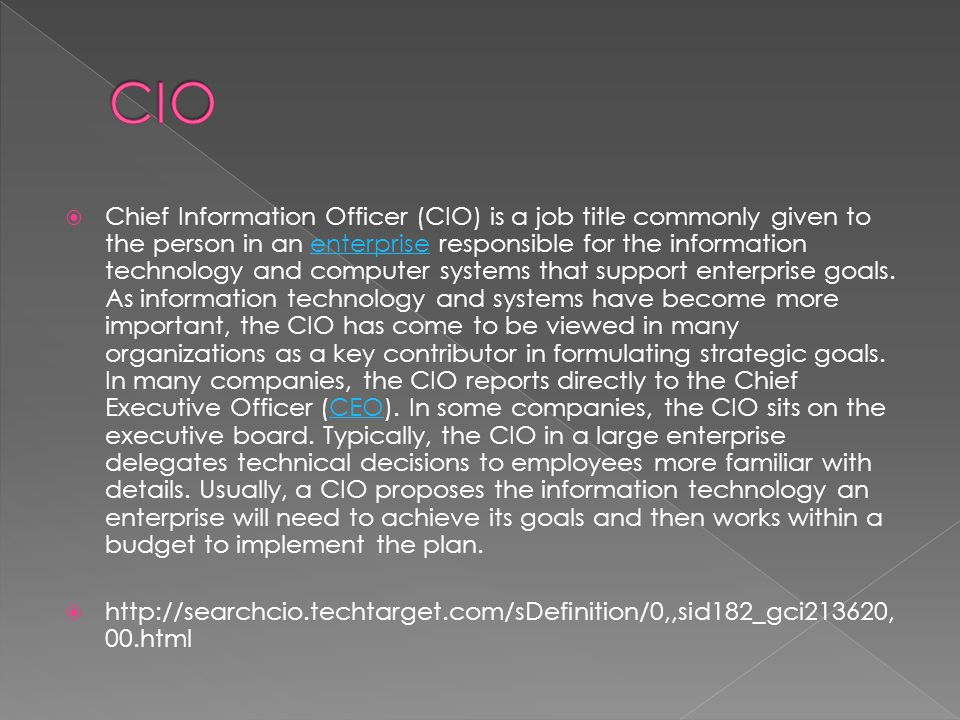  Chief Information Officer (CIO) is a job title commonly given to the person in an enterprise responsible for the information technology and computer systems that support enterprise goals.