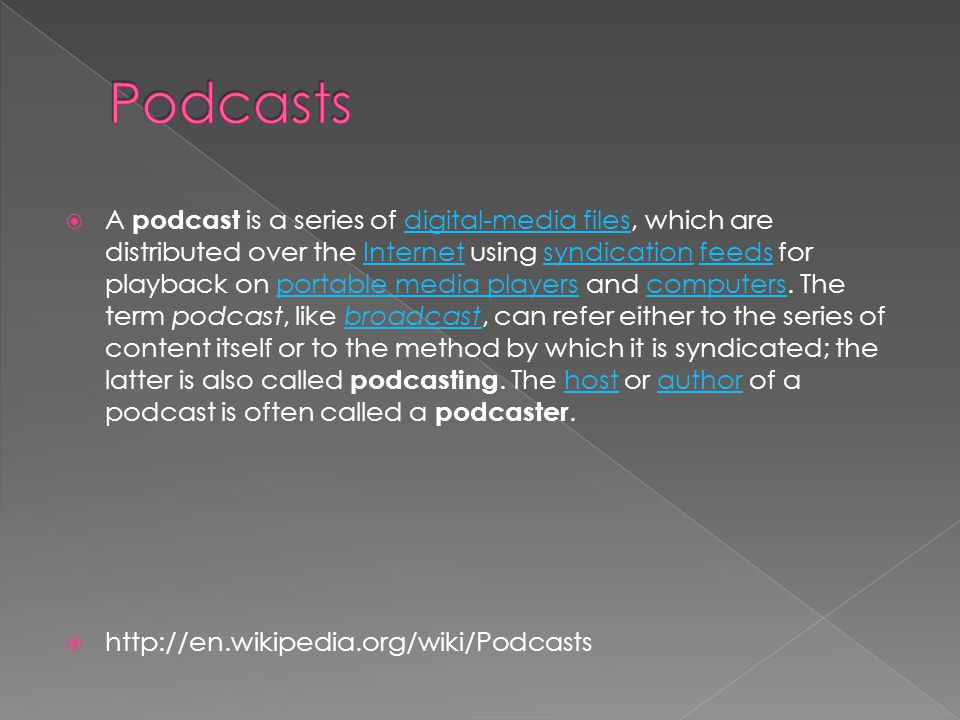  A podcast is a series of digital-media files, which are distributed over the Internet using syndication feeds for playback on portable media players and computers.