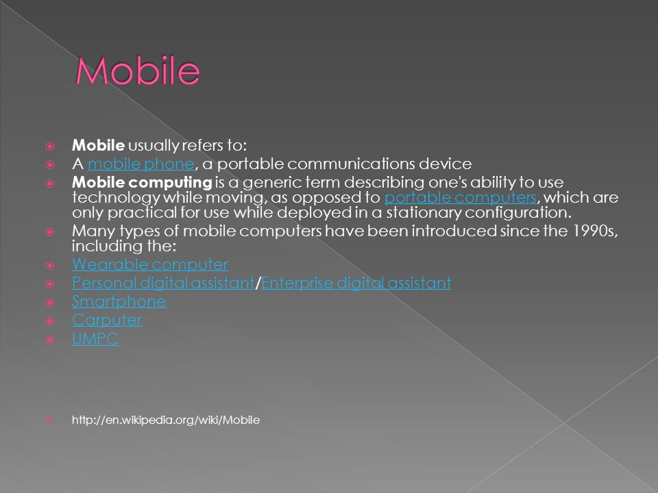  Mobile usually refers to:  A mobile phone, a portable communications devicemobile phone  Mobile computing is a generic term describing one s ability to use technology while moving, as opposed to portable computers, which are only practical for use while deployed in a stationary configuration.portable computers  Many types of mobile computers have been introduced since the 1990s, including the:  Wearable computer Wearable computer  Personal digital assistant/Enterprise digital assistant Personal digital assistantEnterprise digital assistant  Smartphone Smartphone  Carputer Carputer  UMPC UMPC 