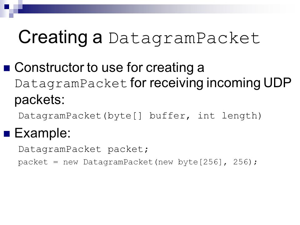 Creating a DatagramPacket Constructor to use for creating a DatagramPacket for receiving incoming UDP packets: DatagramPacket(byte[] buffer, int length) Example: DatagramPacket packet; packet = new DatagramPacket(new byte[256], 256);