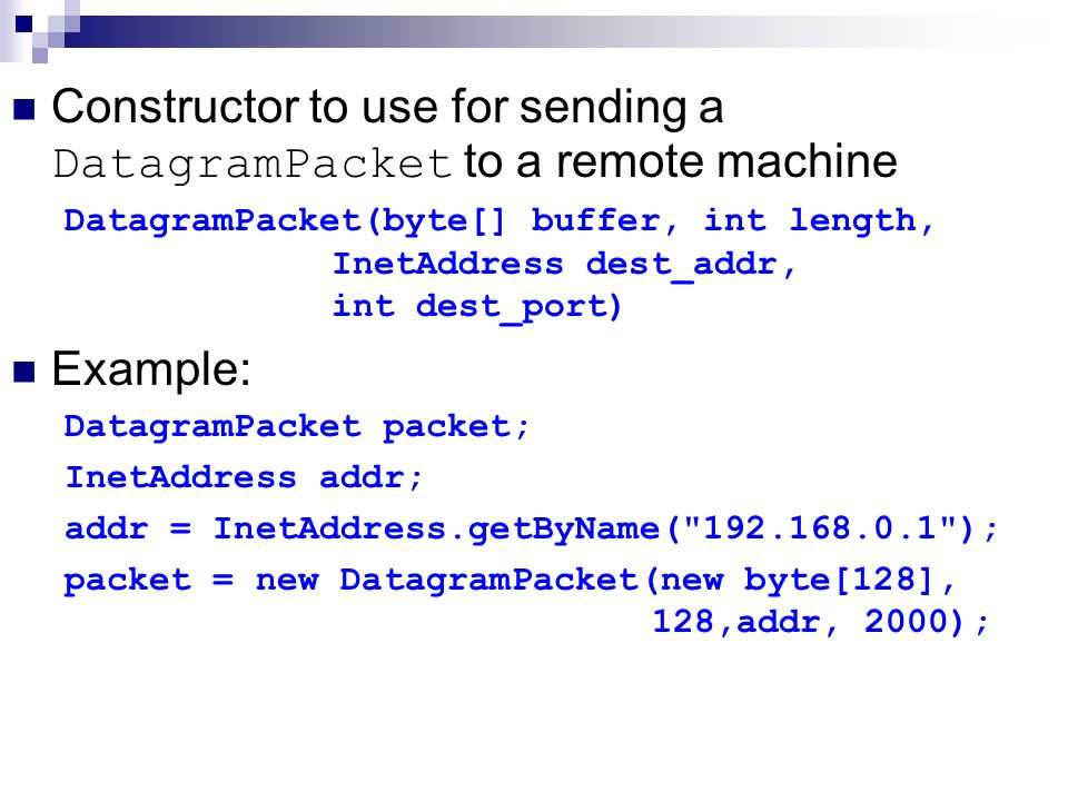 Constructor to use for sending a DatagramPacket to a remote machine DatagramPacket(byte[] buffer, int length, InetAddress dest_addr, int dest_port) Example: DatagramPacket packet; InetAddress addr; addr = InetAddress.getByName( ); packet = new DatagramPacket(new byte[128], 128,addr, 2000);