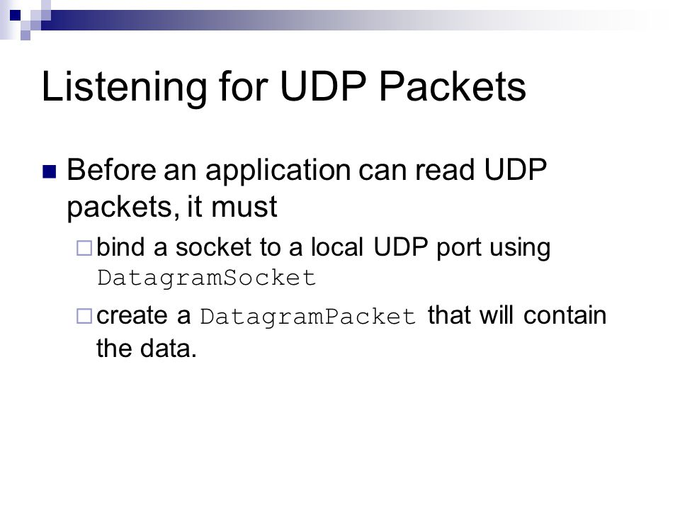 Listening for UDP Packets Before an application can read UDP packets, it must  bind a socket to a local UDP port using DatagramSocket  create a DatagramPacket that will contain the data.