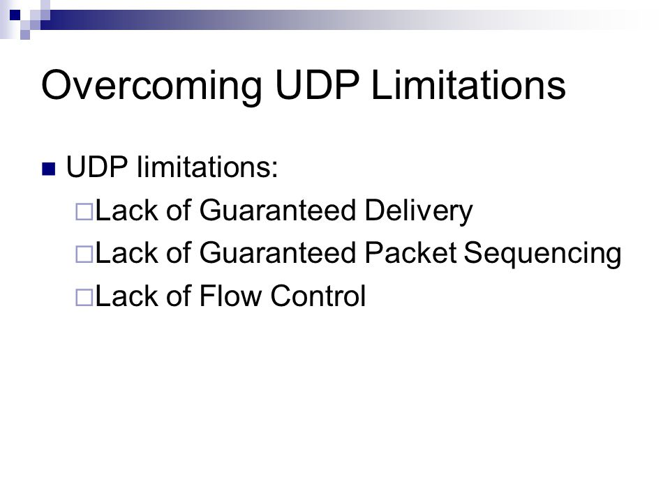 Overcoming UDP Limitations UDP limitations:  Lack of Guaranteed Delivery  Lack of Guaranteed Packet Sequencing  Lack of Flow Control