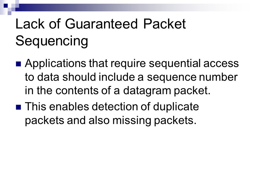 Lack of Guaranteed Packet Sequencing Applications that require sequential access to data should include a sequence number in the contents of a datagram packet.