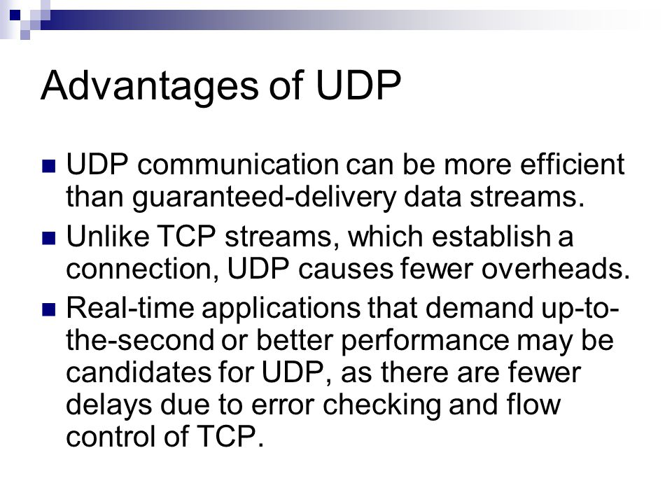 Advantages of UDP UDP communication can be more efficient than guaranteed-delivery data streams.