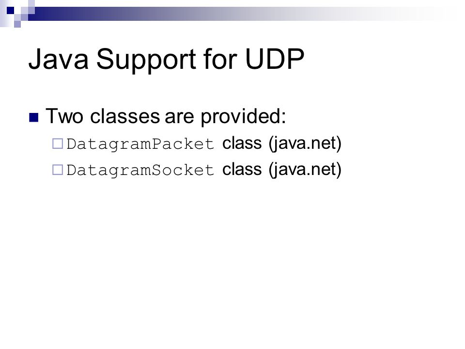 Java Support for UDP Two classes are provided:  DatagramPacket class (java.net)  DatagramSocket class (java.net)