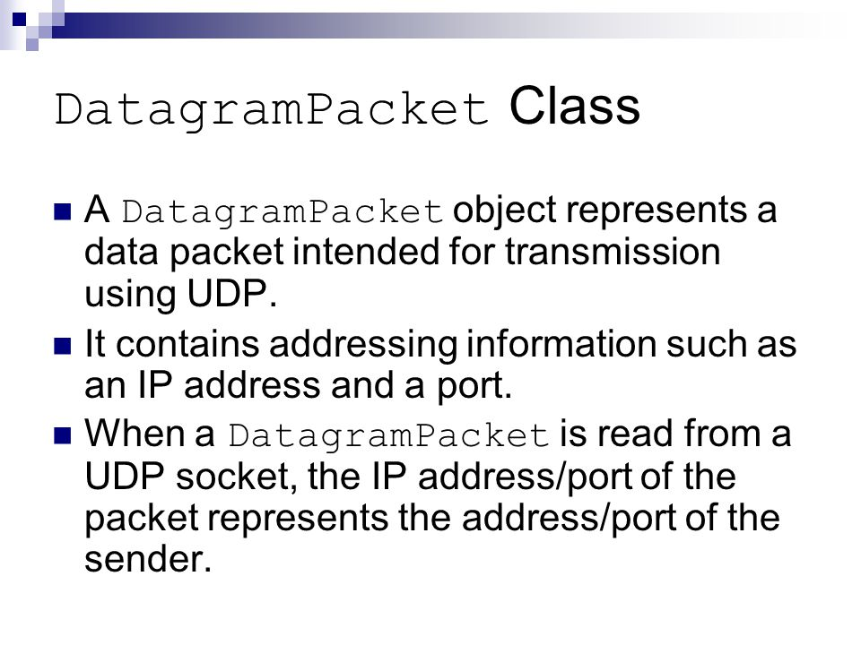 DatagramPacket Class A DatagramPacket object represents a data packet intended for transmission using UDP.