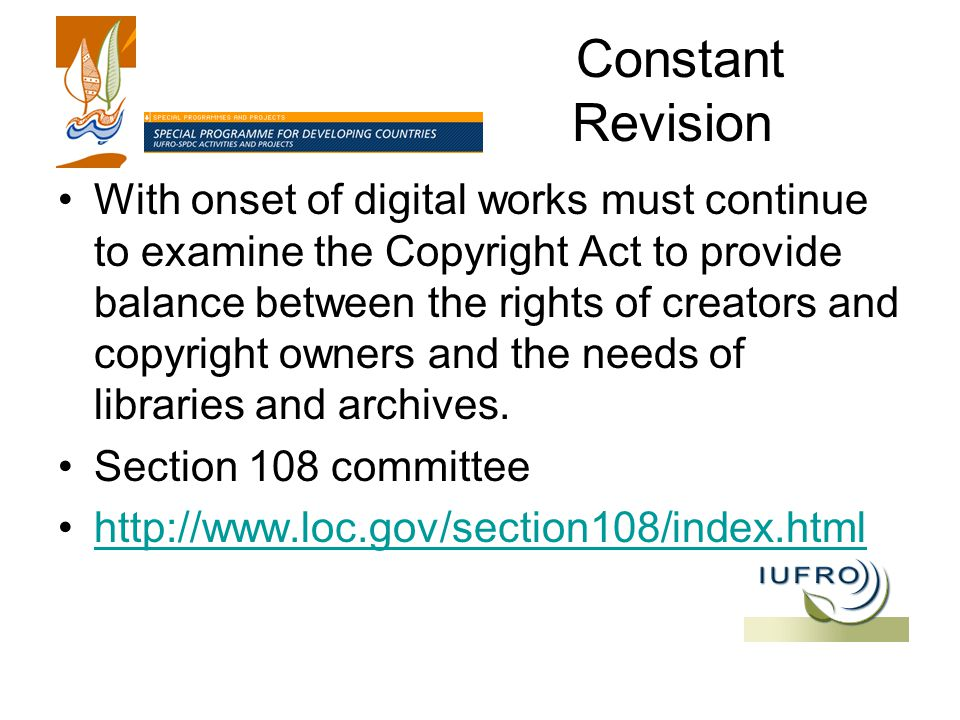 Constant Revision With onset of digital works must continue to examine the Copyright Act to provide balance between the rights of creators and copyright owners and the needs of libraries and archives.