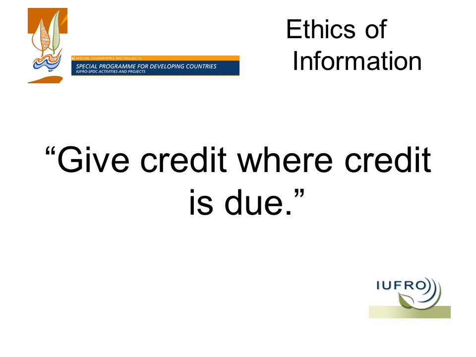 Ethics of Information Give credit where credit is due.