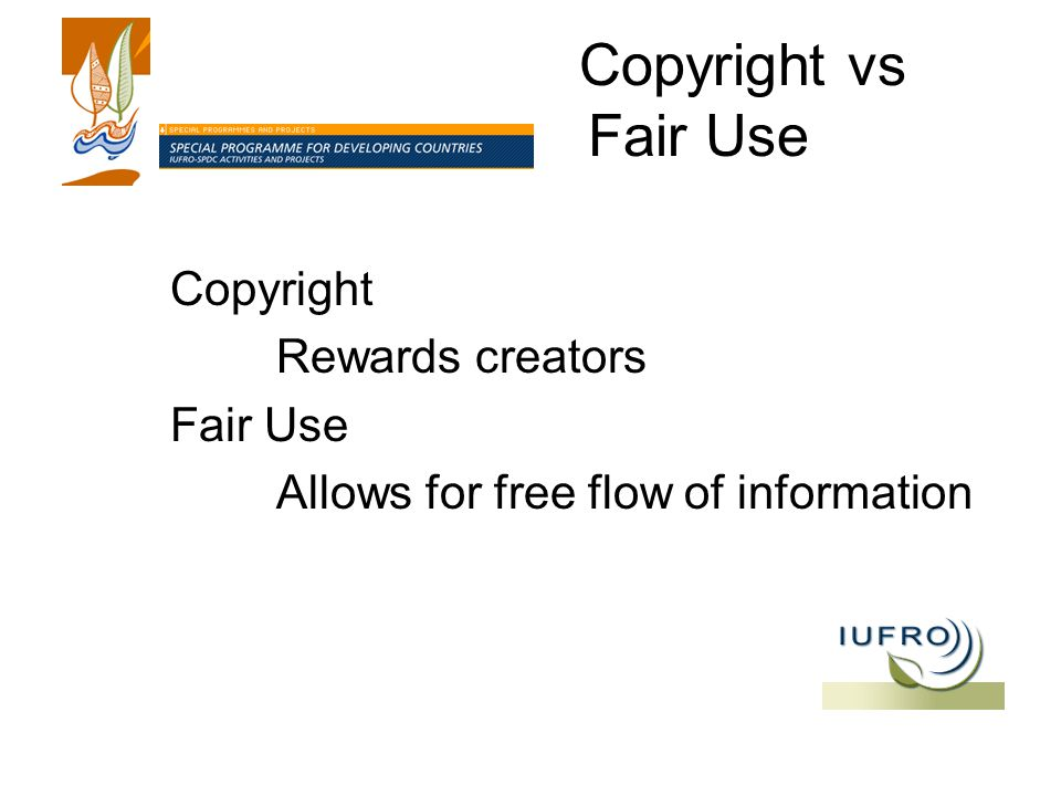 Copyright vs Fair Use Copyright Rewards creators Fair Use Allows for free flow of information