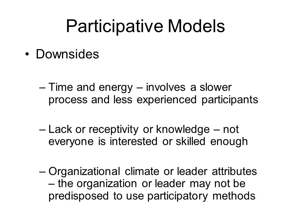 Participative Models Downsides –Time and energy – involves a slower process and less experienced participants –Lack or receptivity or knowledge – not everyone is interested or skilled enough –Organizational climate or leader attributes – the organization or leader may not be predisposed to use participatory methods