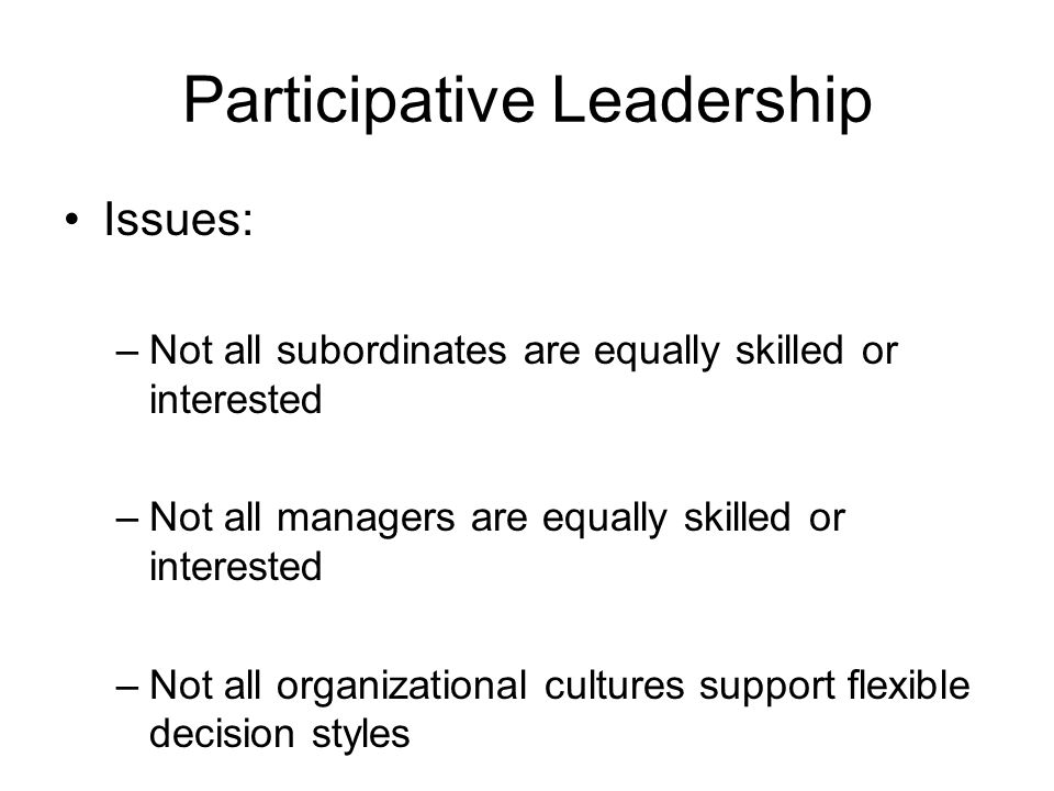 Participative Leadership Issues: –Not all subordinates are equally skilled or interested –Not all managers are equally skilled or interested –Not all organizational cultures support flexible decision styles