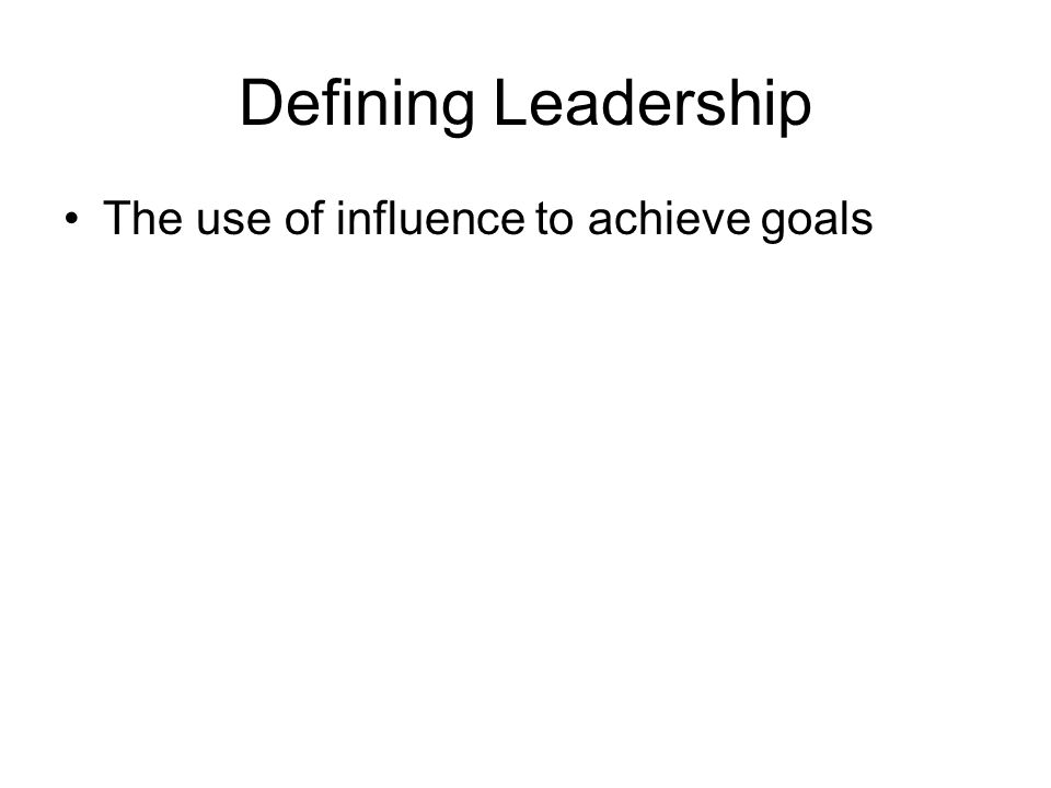 Defining Leadership The use of influence to achieve goals