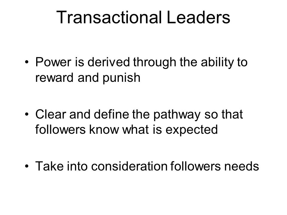 Transactional Leaders Power is derived through the ability to reward and punish Clear and define the pathway so that followers know what is expected Take into consideration followers needs