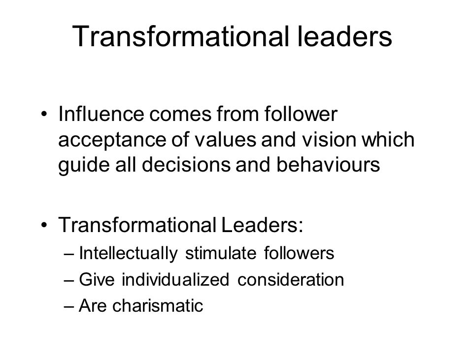 Transformational leaders Influence comes from follower acceptance of values and vision which guide all decisions and behaviours Transformational Leaders: –Intellectually stimulate followers –Give individualized consideration –Are charismatic