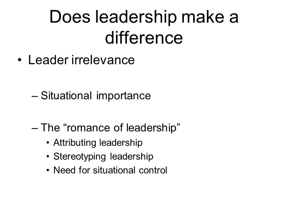 Does leadership make a difference Leader irrelevance –Situational importance –The romance of leadership Attributing leadership Stereotyping leadership Need for situational control