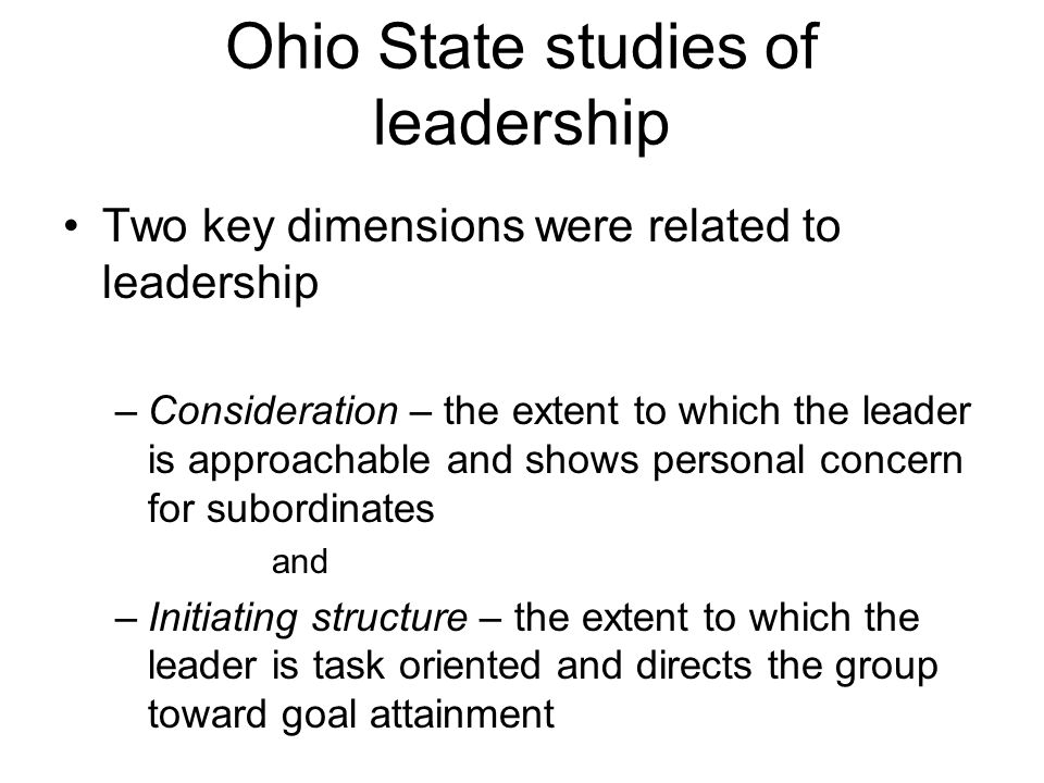 Ohio State studies of leadership Two key dimensions were related to leadership –Consideration – the extent to which the leader is approachable and shows personal concern for subordinates and –Initiating structure – the extent to which the leader is task oriented and directs the group toward goal attainment