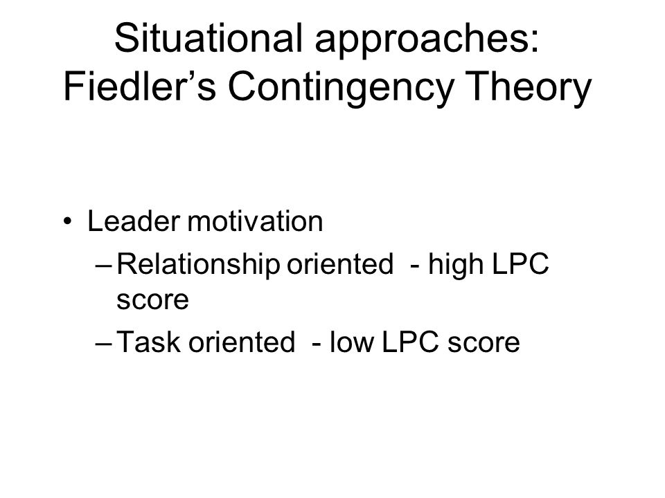 Situational approaches: Fiedler's Contingency Theory Leader motivation –Relationship oriented - high LPC score –Task oriented - low LPC score