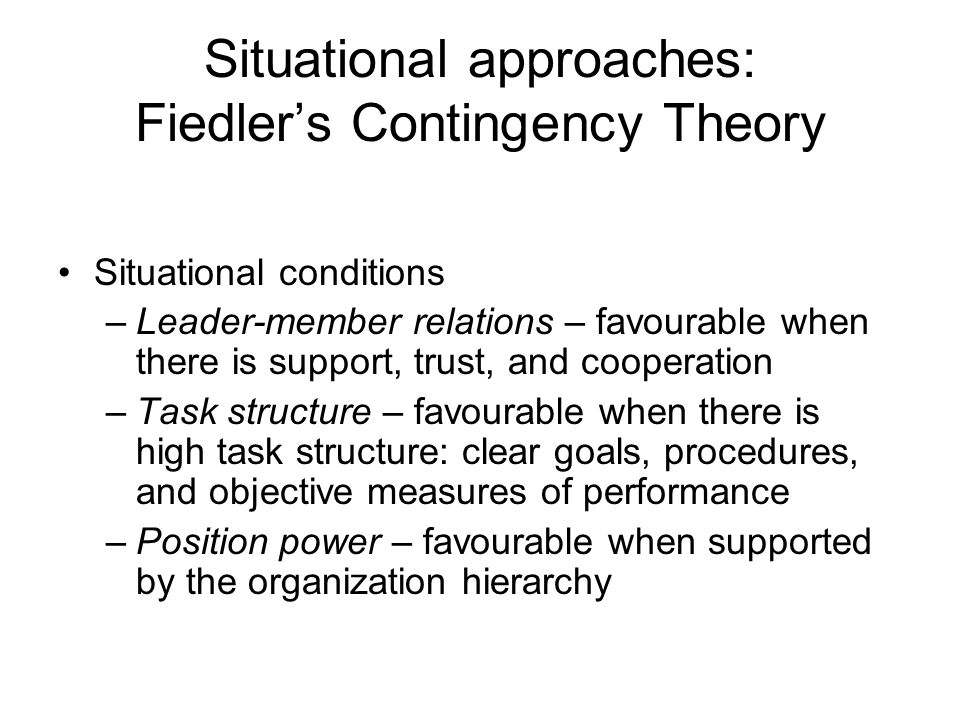 Situational approaches: Fiedler's Contingency Theory Situational conditions –Leader-member relations – favourable when there is support, trust, and cooperation –Task structure – favourable when there is high task structure: clear goals, procedures, and objective measures of performance –Position power – favourable when supported by the organization hierarchy