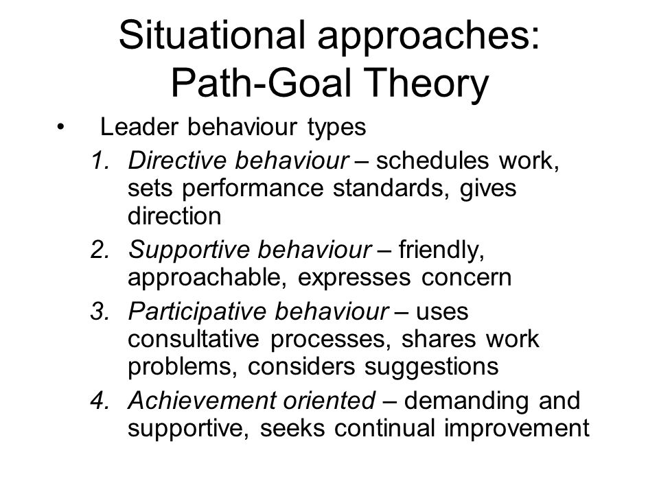 Situational approaches: Path-Goal Theory Leader behaviour types 1.Directive behaviour – schedules work, sets performance standards, gives direction 2.Supportive behaviour – friendly, approachable, expresses concern 3.Participative behaviour – uses consultative processes, shares work problems, considers suggestions 4.Achievement oriented – demanding and supportive, seeks continual improvement