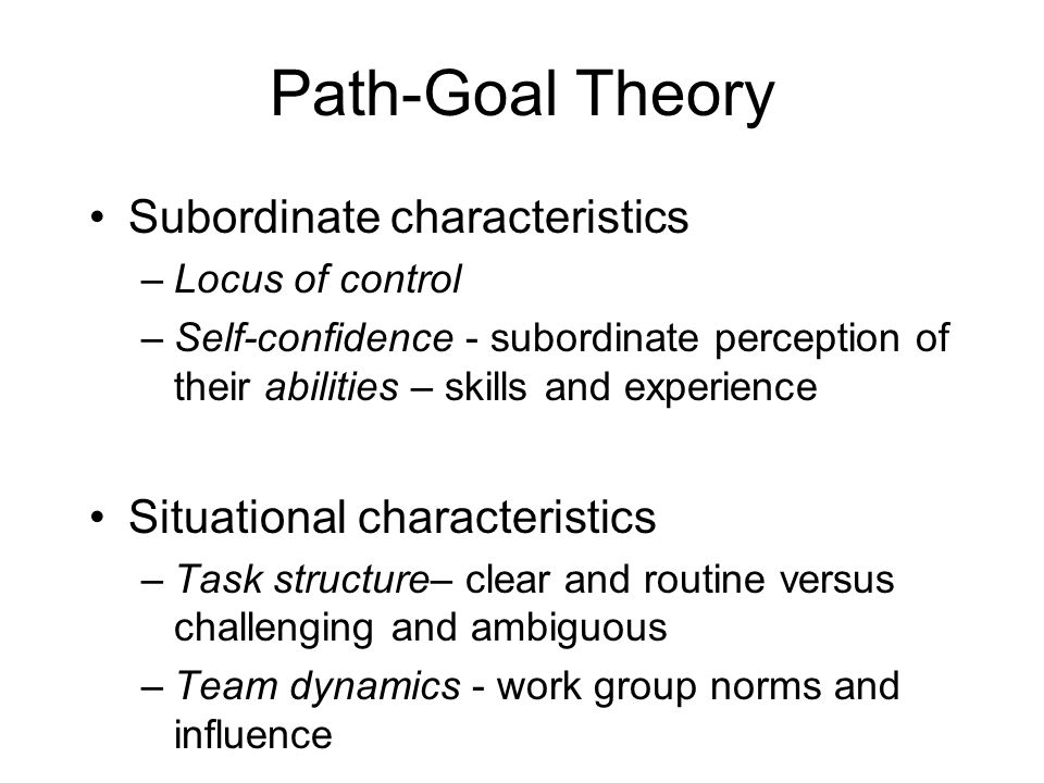 Path-Goal Theory Subordinate characteristics –Locus of control –Self-confidence - subordinate perception of their abilities – skills and experience Situational characteristics –Task structure– clear and routine versus challenging and ambiguous –Team dynamics - work group norms and influence