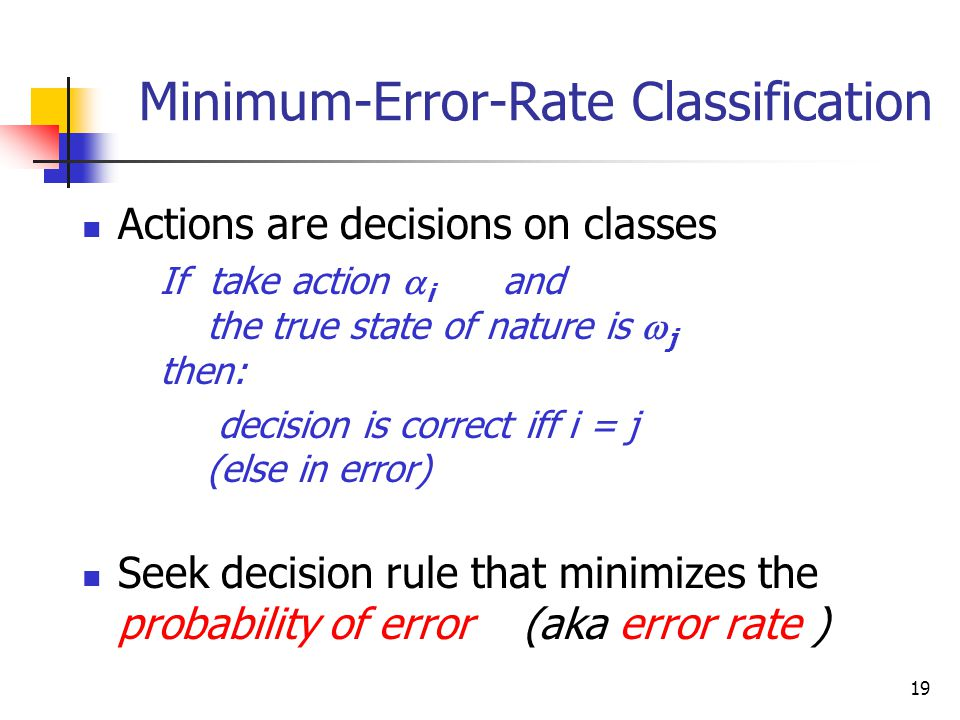 19 Minimum-Error-Rate Classification Actions are decisions on classes If take action  i and the true state of nature is  j then: decision is correct iff i = j (else in error) Seek decision rule that minimizes the probability of error (aka error rate )