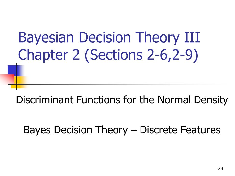 33 Bayesian Decision Theory III Chapter 2 (Sections 2-6,2-9) Discriminant Functions for the Normal Density Bayes Decision Theory – Discrete Features