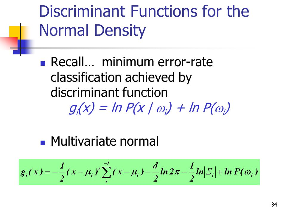 34 Discriminant Functions for the Normal Density Recall… minimum error-rate classification achieved by discriminant function g i (x) = ln P(x |  i ) + ln P(  i ) Multivariate normal