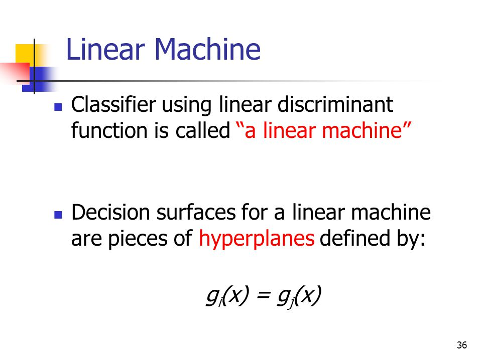 36 Classifier using linear discriminant function is called a linear machine Decision surfaces for a linear machine are pieces of hyperplanes defined by: g i (x) = g j (x) Linear Machine