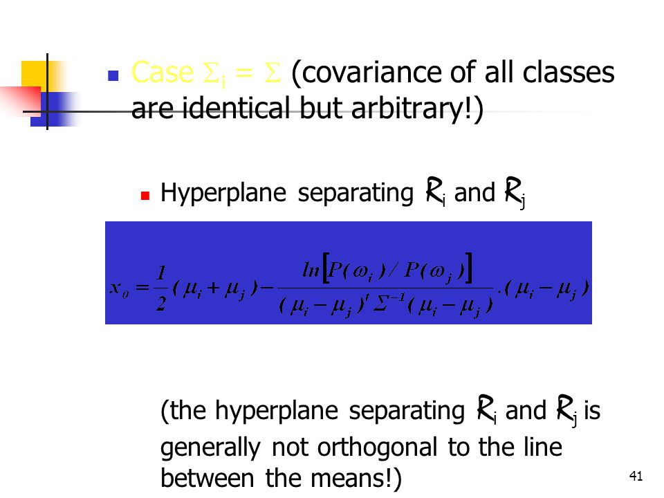 41 Case  i =  (covariance of all classes are identical but arbitrary!) Hyperplane separating R i and R j (the hyperplane separating R i and R j is generally not orthogonal to the line between the means!)